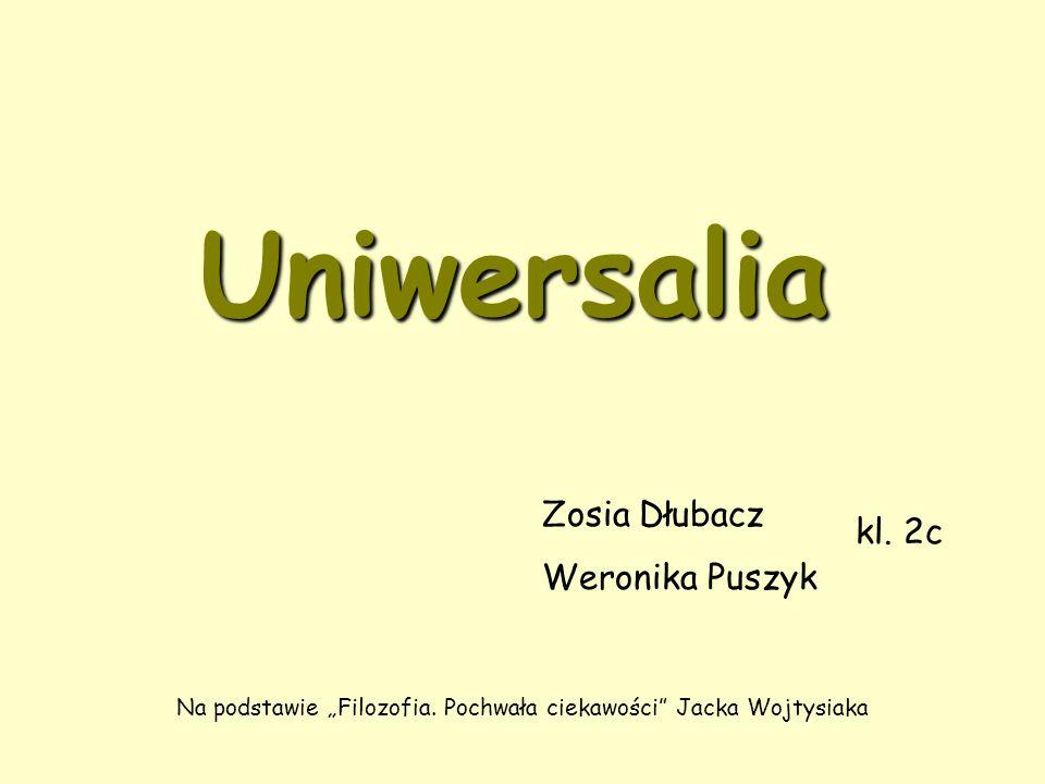 """Uniwersalia Zosia Dłubacz Weronika Puszyk kl. 2c Na podstawie """"Filozofia."""