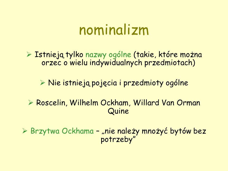 """nominalizm  Istnieją tylko nazwy ogólne (takie, które można orzec o wielu indywidualnych przedmiotach)  Nie istnieją pojęcia i przedmioty ogólne  Roscelin, Wilhelm Ockham, Willard Van Orman Quine  Brzytwa Ockhama – """"nie należy mnożyć bytów bez potrzeby"""