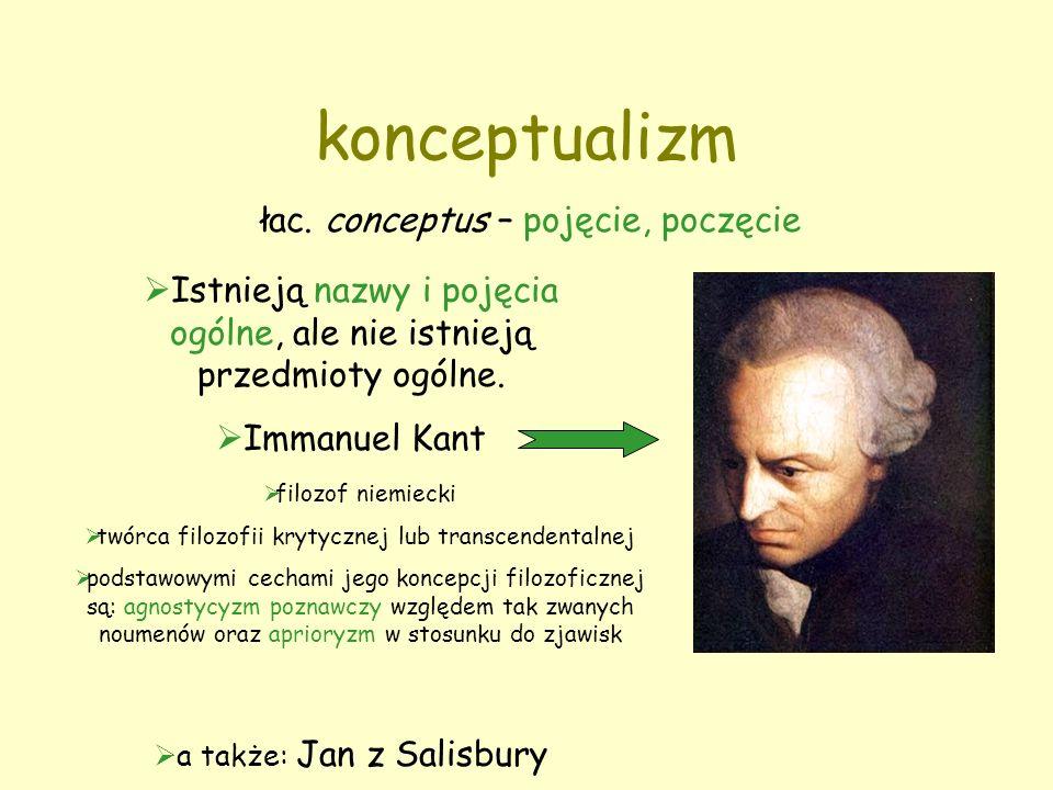 konceptualizm łac. conceptus – pojęcie, poczęcie  Istnieją nazwy i pojęcia ogólne, ale nie istnieją przedmioty ogólne.  Immanuel Kant  a także: Jan