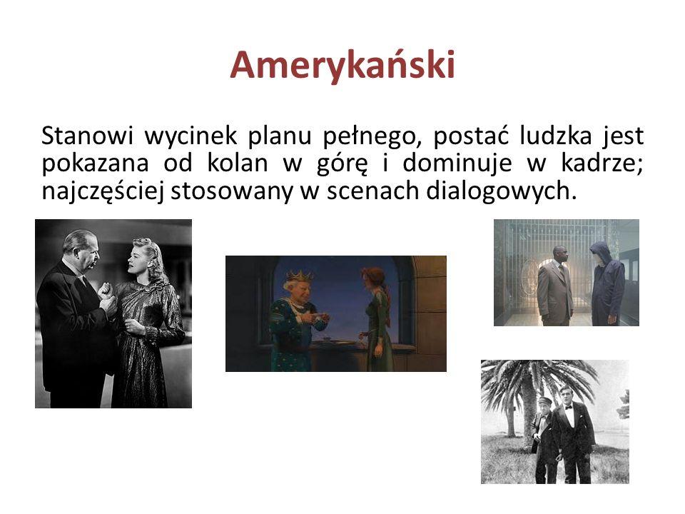 Amerykański Stanowi wycinek planu pełnego, postać ludzka jest pokazana od kolan w górę i dominuje w kadrze; najczęściej stosowany w scenach dialogowych.