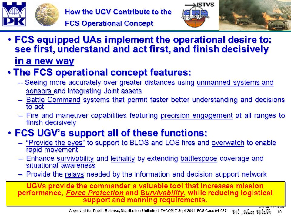 10 6/26/2016 2:07:48 AM How the UGV Contribute to the FCS Operational Concept FCS equipped UAs implement the operational desire to: see first, understand and act first, and finish decisivelyFCS equipped UAs implement the operational desire to: see first, understand and act first, and finish decisively in a new way The FCS operational concept features: The FCS operational concept features: -- Seeing more accurately over greater distances using unmanned systems and -- Seeing more accurately over greater distances using unmanned systems and sensors and integrating Joint assets sensors and integrating Joint assets –Battle Command systems that permit faster better understanding and decisions to act –Fire and maneuver capabilities featuring precision engagement at all ranges to finish decisively FCS UGV's support all of these functions:FCS UGV's support all of these functions: – Provide the eyes to support to BLOS and LOS fires and overwatch to enable rapid movement –Enhance survivability and lethality by extending battlespace coverage and situational awareness –Provide the relays needed by the information and decision support network UGVs provide the commander a valuable tool that increases mission performance, Force Protection and Survivability, while reducing logistical support and manning requirements.