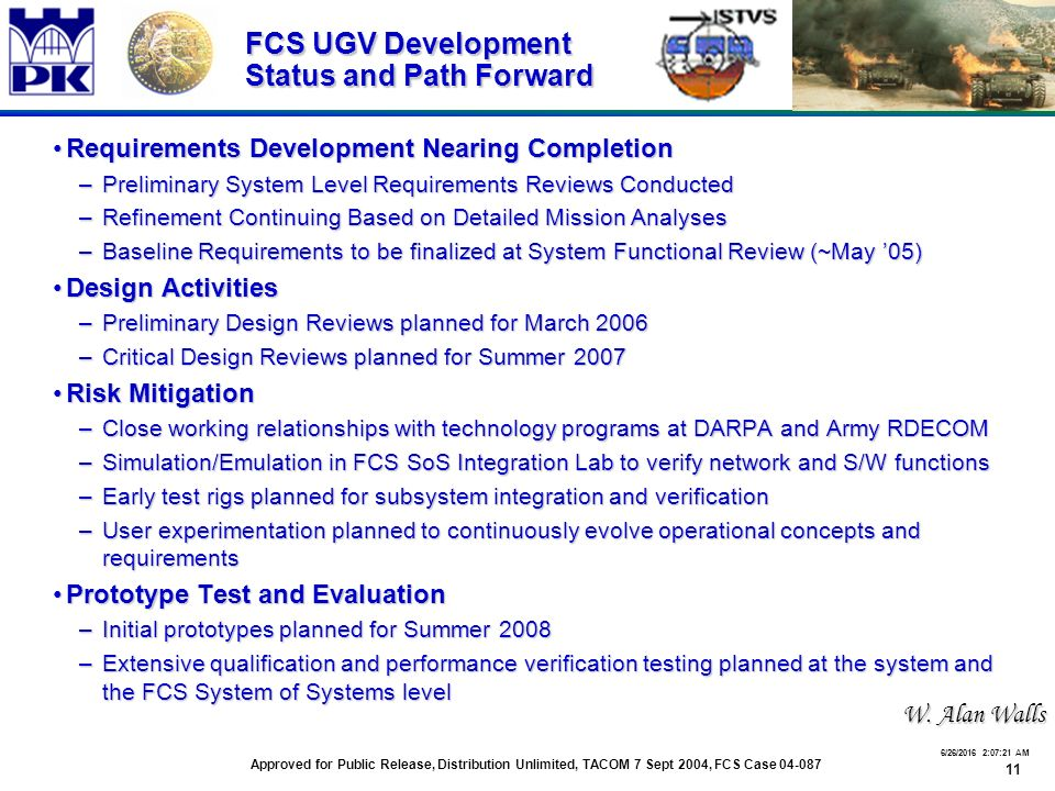 11 6/26/2016 2:07:48 AM FCS UGV Development Status and Path Forward Requirements Development Nearing CompletionRequirements Development Nearing Completion –Preliminary System Level Requirements Reviews Conducted –Refinement Continuing Based on Detailed Mission Analyses –Baseline Requirements to be finalized at System Functional Review (~May '05) Design ActivitiesDesign Activities –Preliminary Design Reviews planned for March 2006 –Critical Design Reviews planned for Summer 2007 Risk MitigationRisk Mitigation –Close working relationships with technology programs at DARPA and Army RDECOM –Simulation/Emulation in FCS SoS Integration Lab to verify network and S/W functions –Early test rigs planned for subsystem integration and verification –User experimentation planned to continuously evolve operational concepts and requirements Prototype Test and EvaluationPrototype Test and Evaluation –Initial prototypes planned for Summer 2008 –Extensive qualification and performance verification testing planned at the system and the FCS System of Systems level Approved for Public Release, Distribution Unlimited, TACOM 7 Sept 2004, FCS Case 04-087 W.