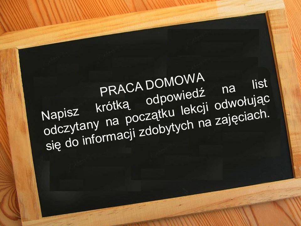 PRACA DOMOWA Napisz krótką odpowiedź na list odczytany na początku lekcji odwołując się do informacji zdobytych na zajęciach.
