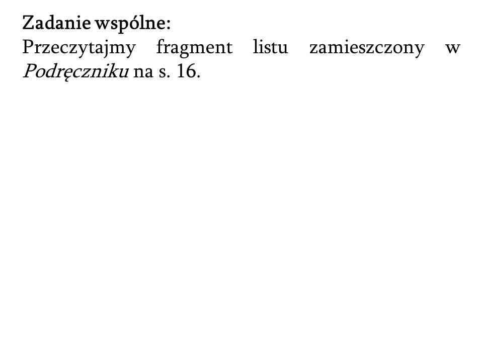 Zadanie wspólne: Przeczytajmy fragment listu zamieszczony w Podręczniku na s. 16.