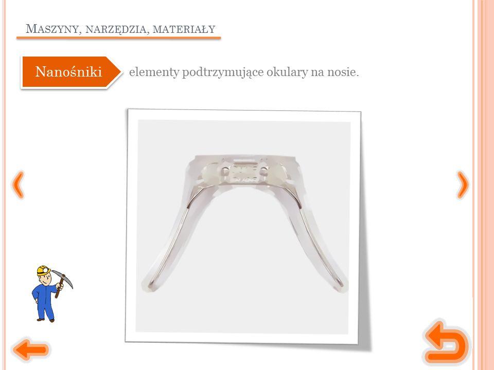 M ASZYNY, NARZĘDZIA, MATERIAŁY elementy podtrzymujące okulary na nosie. Nanośniki