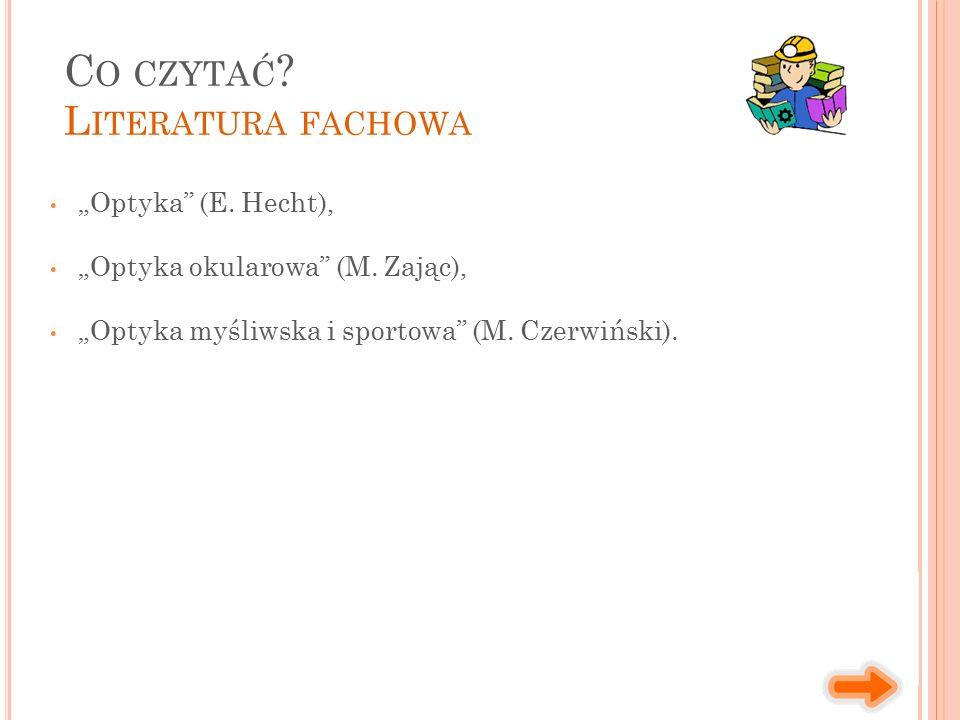 """""""Optyka"""" (E. Hecht), """"Optyka okularowa"""" (M. Zając), """"Optyka myśliwska i sportowa"""" (M. Czerwiński). C O CZYTAĆ ? L ITERATURA FACHOWA"""