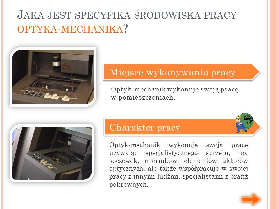 Miejsce wykonywania pracy Charakter pracy Optyk-mechanik wykonuje swoją pracę używając specjalistycznego sprzętu, np. soczewek, mierników, elementów u