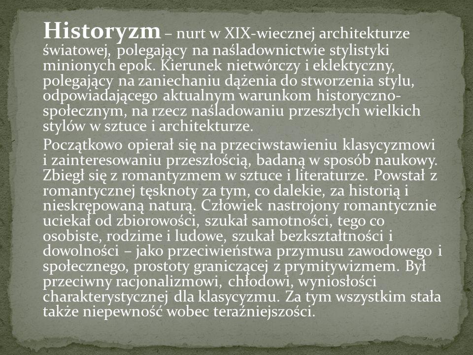 Historyzm – nurt w XIX-wiecznej architekturze światowej, polegający na naśladownictwie stylistyki minionych epok.