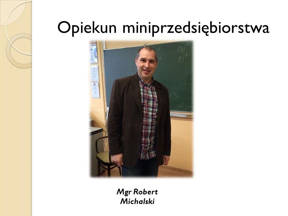 Opiekun miniprzedsiębiorstwa Mgr Robert Michalski