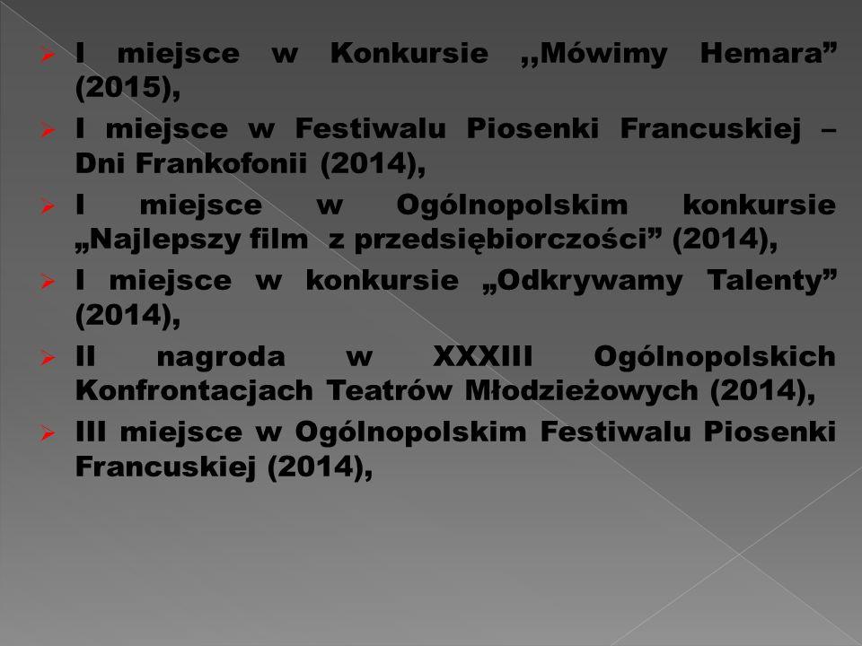 """ I miejsce w Konkursie,,Mówimy Hemara (2015),  I miejsce w Festiwalu Piosenki Francuskiej – Dni Frankofonii (2014),  I miejsce w Ogólnopolskim konkursie """"Najlepszy film z przedsiębiorczości (2014),  I miejsce w konkursie """"Odkrywamy Talenty (2014),  II nagroda w XXXIII Ogólnopolskich Konfrontacjach Teatrów Młodzieżowych (2014),  III miejsce w Ogólnopolskim Festiwalu Piosenki Francuskiej (2014),"""