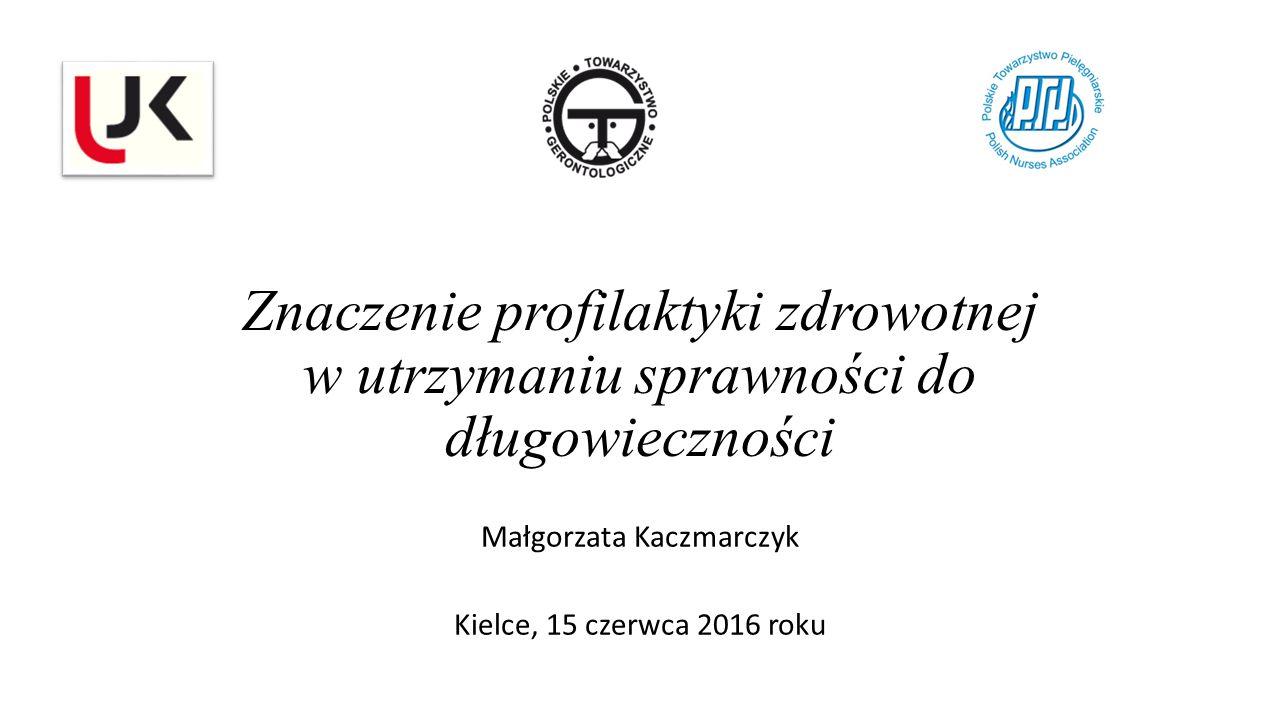 Znaczenie profilaktyki zdrowotnej w utrzymaniu sprawności do długowieczności Małgorzata Kaczmarczyk Kielce, 15 czerwca 2016 roku