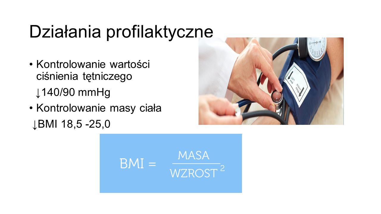 Działania profilaktyczne Kontrolowanie wartości ciśnienia tętniczego ↓140/90 mmHg Kontrolowanie masy ciała ↓BMI 18,5 -25,0