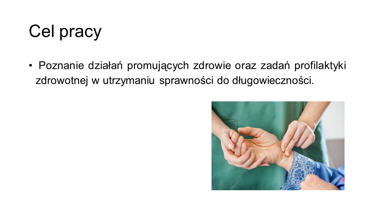 Cel pracy Poznanie działań promujących zdrowie oraz zadań profilaktyki zdrowotnej w utrzymaniu sprawności do długowieczności.