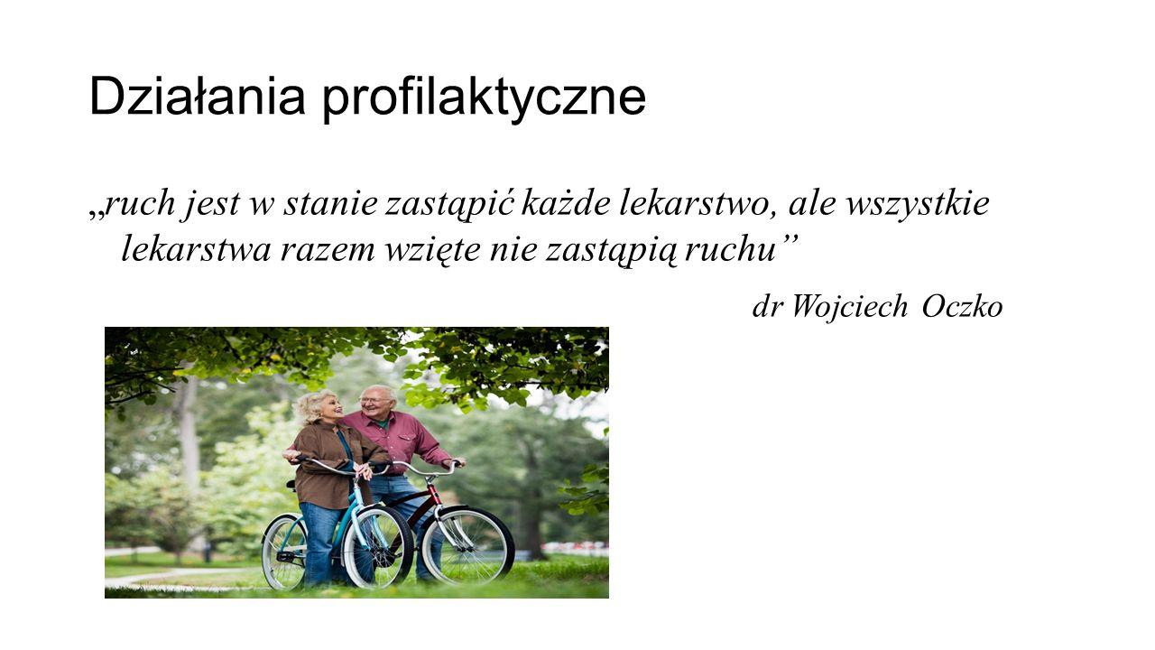 """Działania profilaktyczne """"ruch jest w stanie zastąpić każde lekarstwo, ale wszystkie lekarstwa razem wzięte nie zastąpią ruchu dr Wojciech Oczko"""