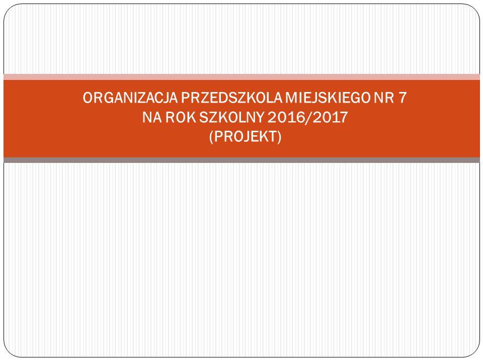 ORGANIZACJA PRZEDSZKOLA MIEJSKIEGO NR 7 NA ROK SZKOLNY 2016/2017 (PROJEKT)