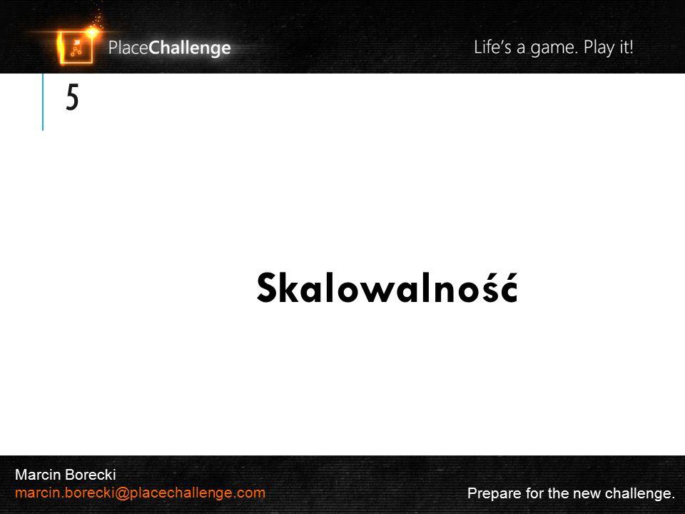 5 Skalowalność Prepare for the new challenge. Marcin Borecki marcin.borecki@placechallenge.com
