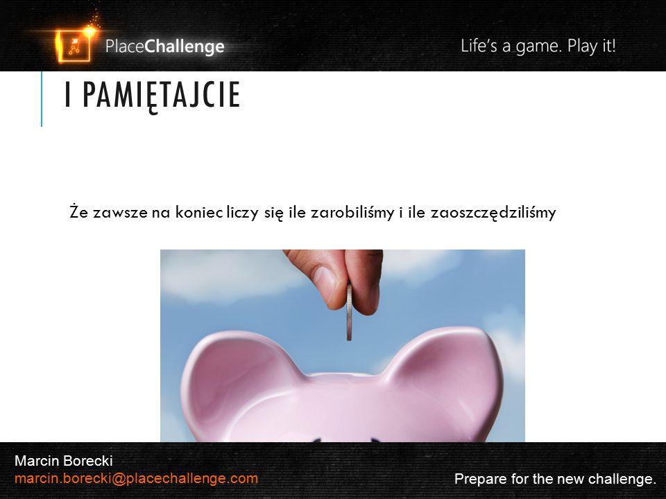 I PAMIĘTAJCIE Że zawsze na koniec liczy się ile zarobiliśmy i ile zaoszczędziliśmy Prepare for the new challenge. Marcin Borecki marcin.borecki@placec