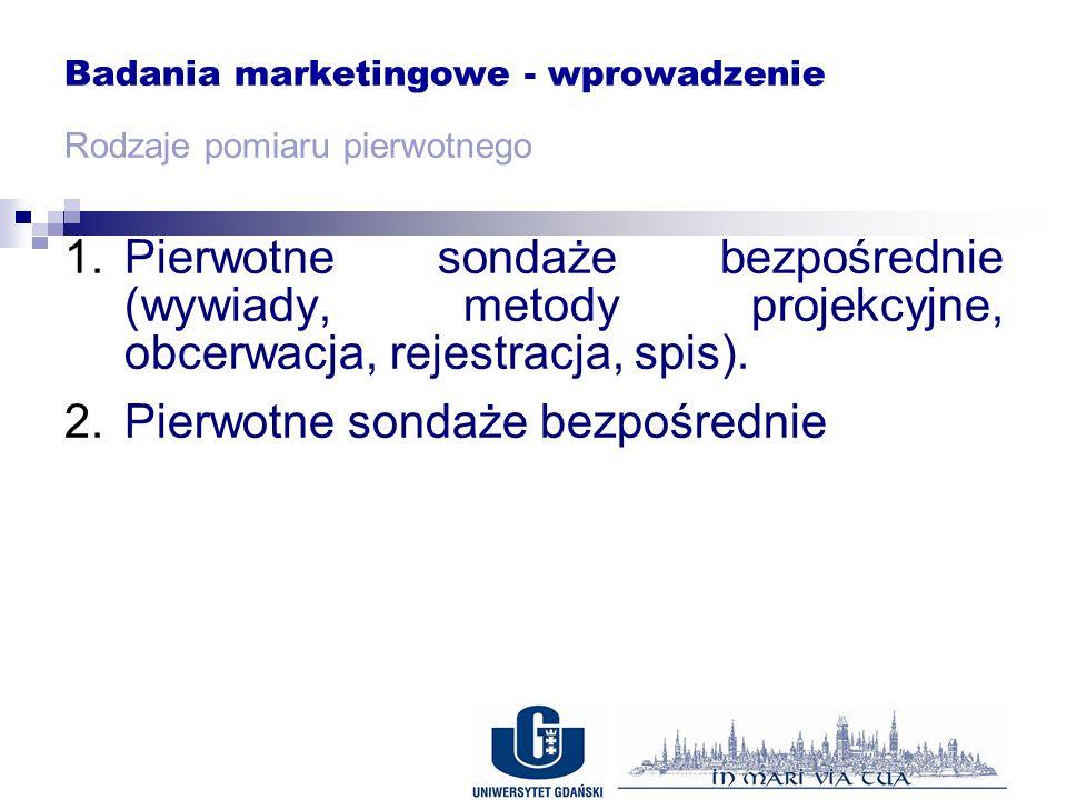 Badania marketingowe - wprowadzenie Rodzaje pomiaru pierwotnego 1.Pierwotne sondaże bezpośrednie (wywiady, metody projekcyjne, obcerwacja, rejestracja, spis).