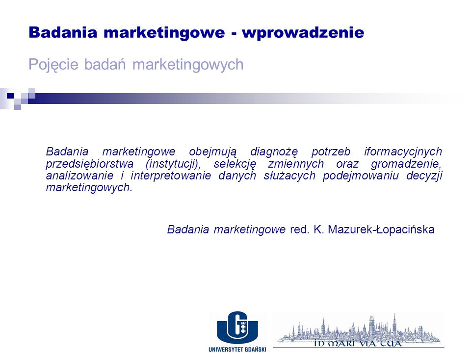 Badania marketingowe - wprowadzenie Pojęcie badań marketingowych Badania marketingowe obejmują diagnożę potrzeb iformacycjnych przedsiębiorstwa (instytucji), selekcję zmiennych oraz gromadzenie, analizowanie i interpretowanie danych służacych podejmowaniu decyzji marketingowych.