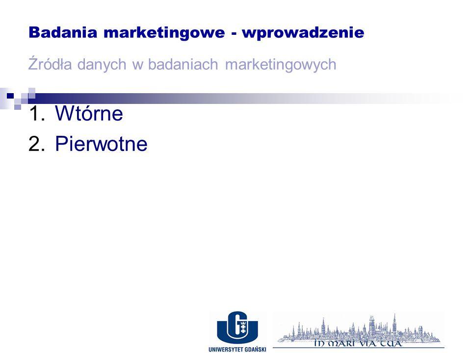 Badania marketingowe - wprowadzenie Źródła danych w badaniach marketingowych 1.Wtórne 2.Pierwotne
