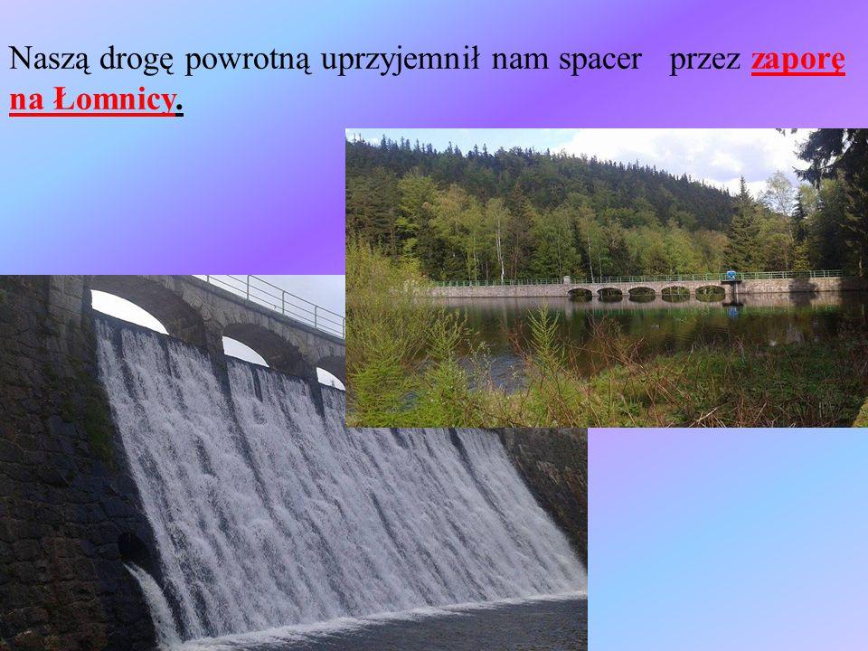 Naszą drogę powrotną uprzyjemnił nam spacer przez zaporę na Łomnicy.