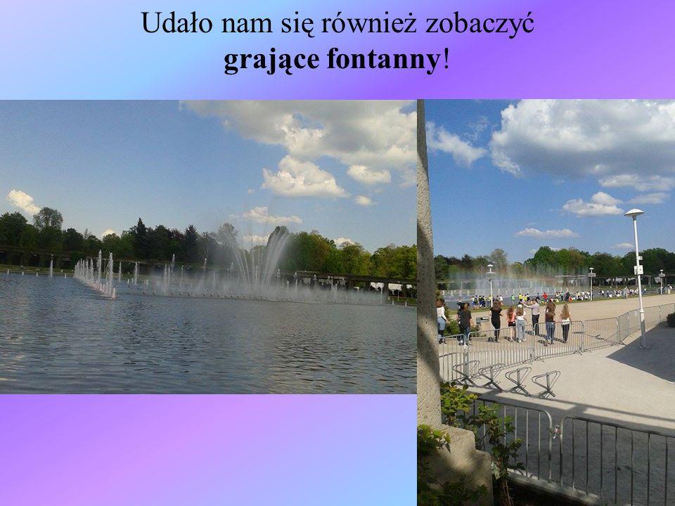 Udało nam się również zobaczyć grające fontanny!