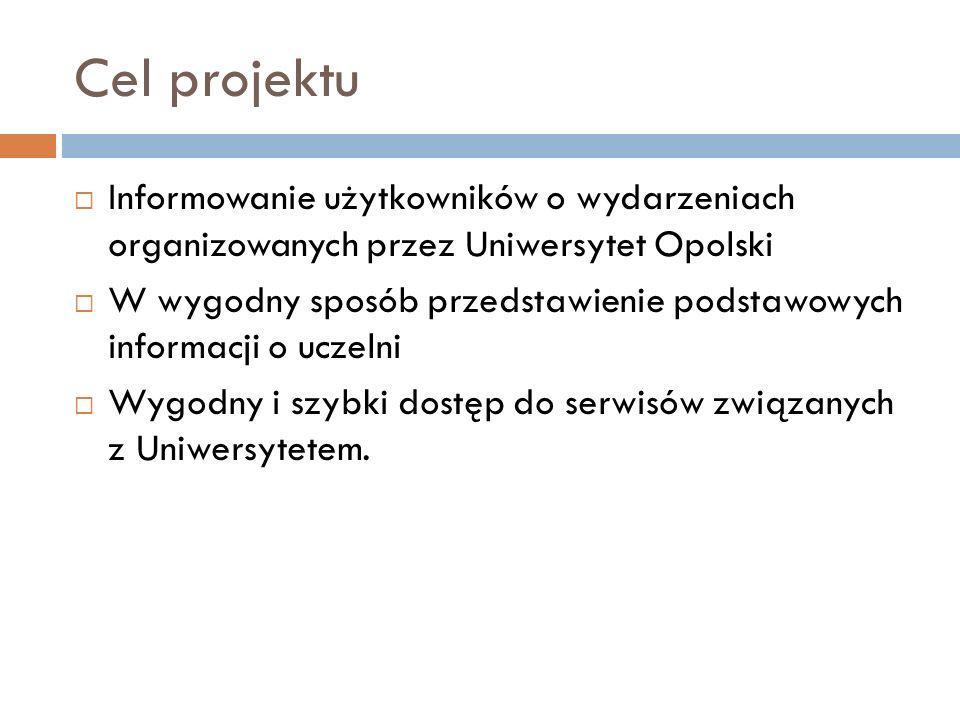 Cel projektu  Informowanie użytkowników o wydarzeniach organizowanych przez Uniwersytet Opolski  W wygodny sposób przedstawienie podstawowych informacji o uczelni  Wygodny i szybki dostęp do serwisów związanych z Uniwersytetem.
