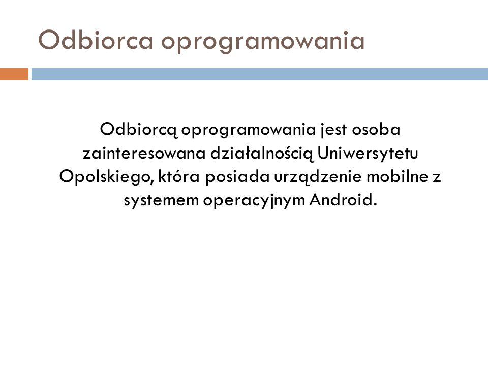 Odbiorca oprogramowania Odbiorcą oprogramowania jest osoba zainteresowana działalnością Uniwersytetu Opolskiego, która posiada urządzenie mobilne z systemem operacyjnym Android.