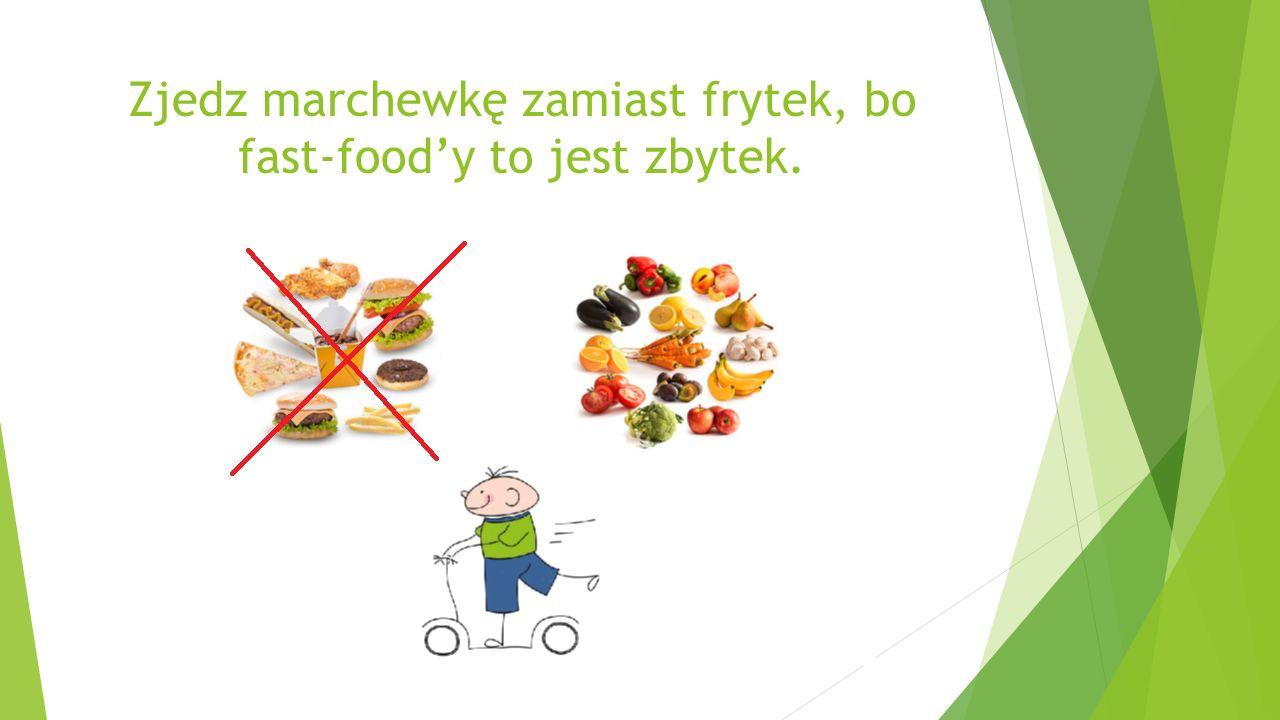 Zjedz marchewkę zamiast frytek, bo fast-food'y to jest zbytek.