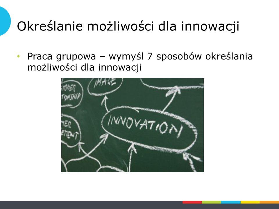 Określanie możliwości dla innowacji Praca grupowa – wymyśl 7 sposobów określania możliwości dla innowacji