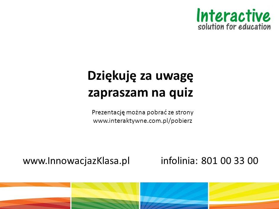 Dziękuję za uwagę zapraszam na quiz www.InnowacjazKlasa.pl infolinia: 801 00 33 00 Prezentację można pobrać ze strony www.interaktywne.com.pl/pobierz