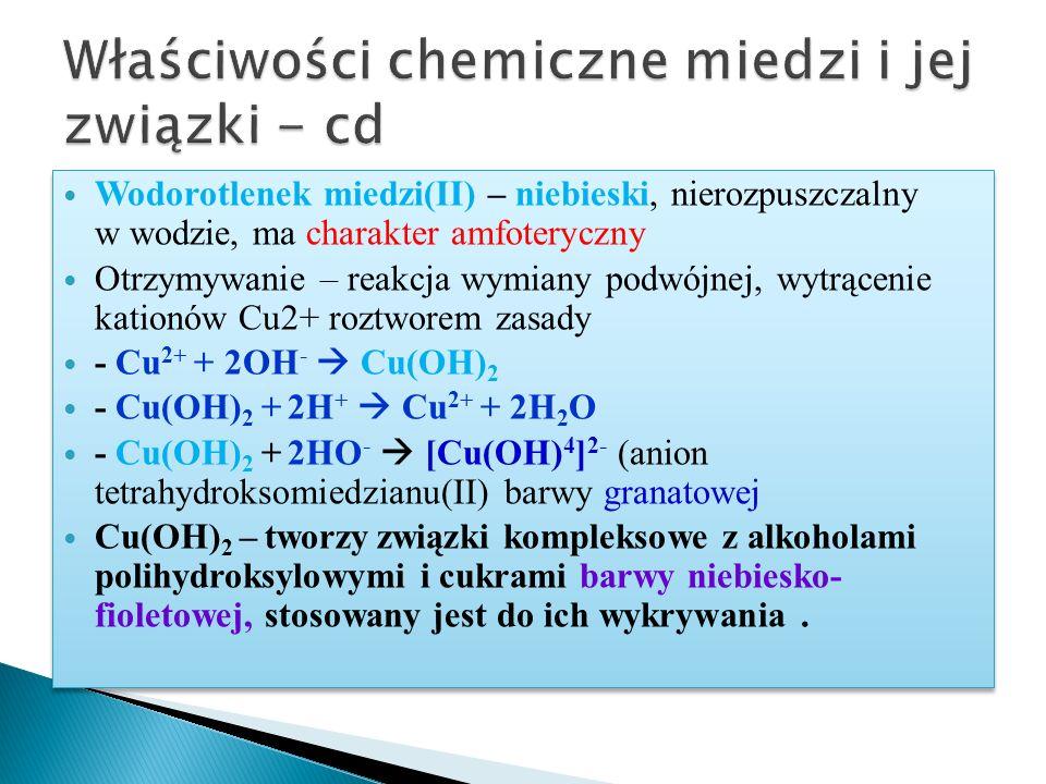 Wodorotlenek miedzi(II) – niebieski, nierozpuszczalny w wodzie, ma charakter amfoteryczny Otrzymywanie – reakcja wymiany podwójnej, wytrącenie kationów Cu2+ roztworem zasady - Cu 2+ + 2OH -  Cu(OH) 2 - Cu(OH) 2 + 2H +  Cu 2+ + 2H 2 O - Cu(OH) 2 + 2HO -  [Cu(OH) 4 ] 2- (anion tetrahydroksomiedzianu(II) barwy granatowej Cu(OH) 2 – tworzy związki kompleksowe z alkoholami polihydroksylowymi i cukrami barwy niebiesko- fioletowej, stosowany jest do ich wykrywania.
