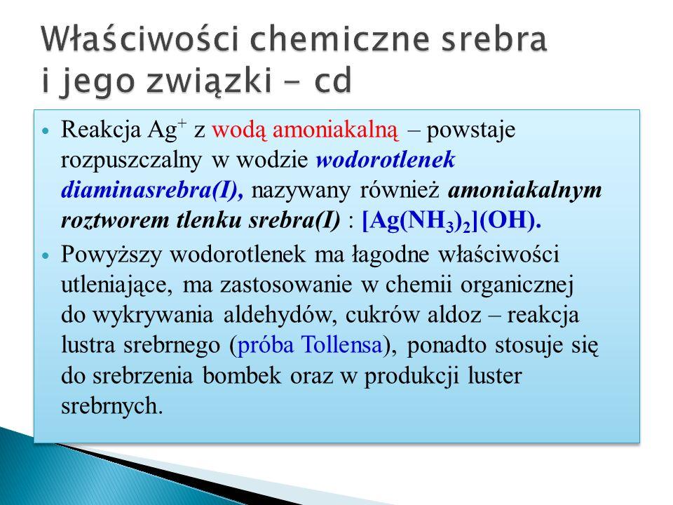 Reakcja Ag + z wodą amoniakalną – powstaje rozpuszczalny w wodzie wodorotlenek diaminasrebra(I), nazywany również amoniakalnym roztworem tlenku srebra(I) : [Ag(NH 3 ) 2 ](OH).