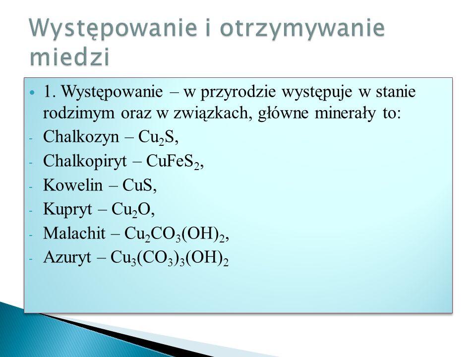 1. Występowanie – w przyrodzie występuje w stanie rodzimym oraz w związkach, główne minerały to: - Chalkozyn – Cu 2 S, - Chalkopiryt – CuFeS 2, - Kowe