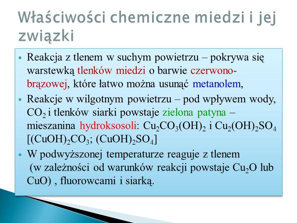 Reakcja z tlenem w suchym powietrzu – pokrywa się warstewką tlenków miedzi o barwie czerwono- brązowej, które łatwo można usunąć metanolem, Reakcje w wilgotnym powietrzu – pod wpływem wody, CO 2 i tlenków siarki powstaje zielona patyna – mieszanina hydroksosoli: Cu 2 CO 3 (OH) 2 i Cu 2 (OH) 2 SO 4 [(CuOH) 2 CO 3 ; (CuOH) 2 SO 4 ] W podwyższonej temperaturze reaguje z tlenem (w zależności od warunków reakcji powstaje Cu 2 O lub CuO), fluorowcami i siarką.