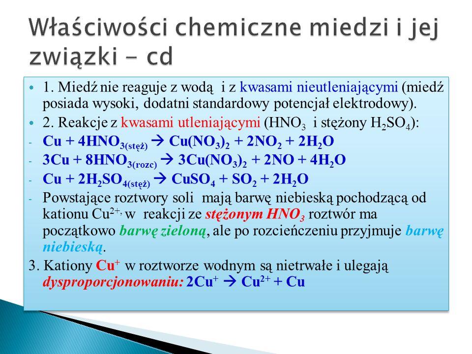 1. Miedź nie reaguje z wodą i z kwasami nieutleniającymi (miedź posiada wysoki, dodatni standardowy potencjał elektrodowy). 2. Reakcje z kwasami utlen