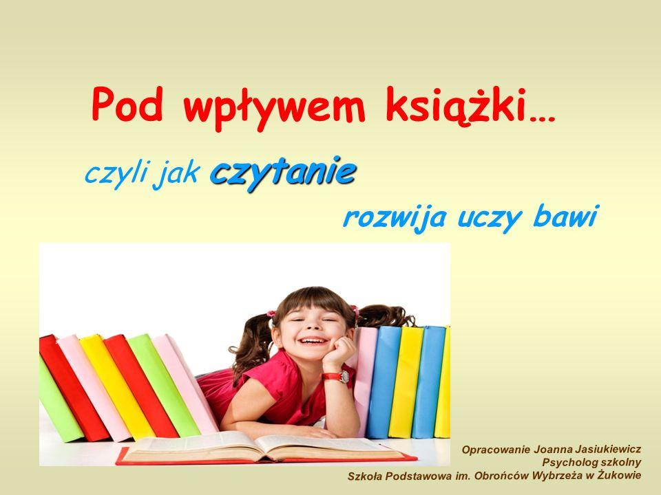 Pod wpływem książki… czytanie czyli jak czytanie rozwija uczy bawi Opracowanie Joanna Jasiukiewicz Psycholog szkolny Szkoła Podstawowa im.