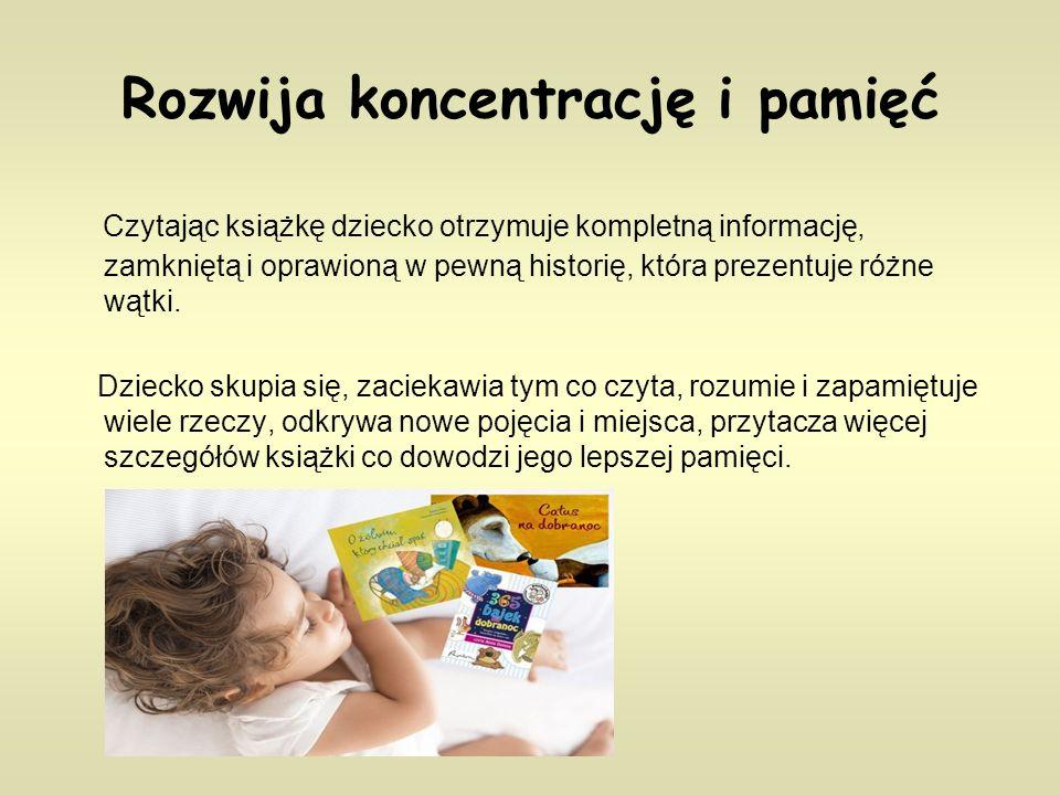 Rozwija koncentrację i pamięć Czytając książkę dziecko otrzymuje kompletną informację, zamkniętą i oprawioną w pewną historię, która prezentuje różne wątki.