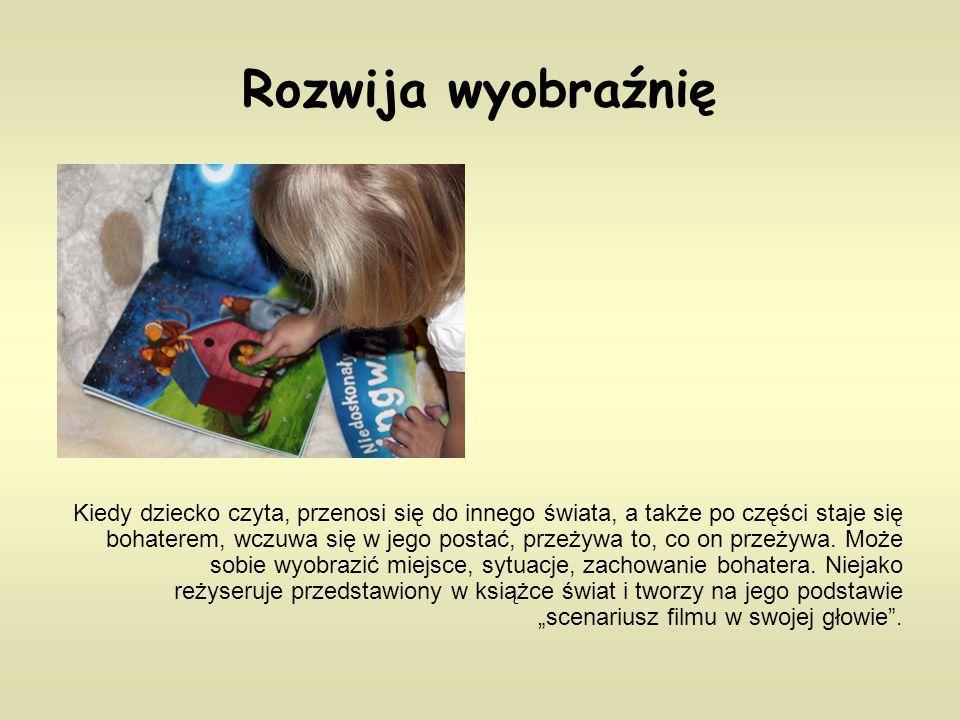 Rozwija wyobraźnię Kiedy dziecko czyta, przenosi się do innego świata, a także po części staje się bohaterem, wczuwa się w jego postać, przeżywa to, co on przeżywa.