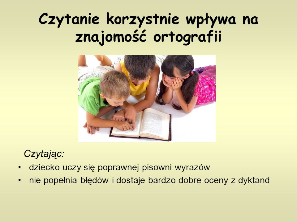 Czytanie korzystnie wpływa na znajomość ortografii Czytając: dziecko uczy się poprawnej pisowni wyrazów nie popełnia błędów i dostaje bardzo dobre oceny z dyktand