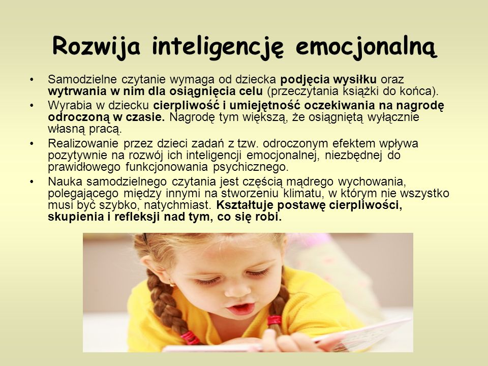 Rozwija inteligencję emocjonalną Samodzielne czytanie wymaga od dziecka podjęcia wysiłku oraz wytrwania w nim dla osiągnięcia celu (przeczytania książki do końca).