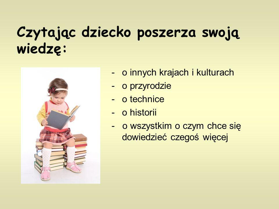 Czytając dziecko poszerza swoją wiedzę: -o innych krajach i kulturach -o przyrodzie -o technice -o historii - o wszystkim o czym chce się dowiedzieć c