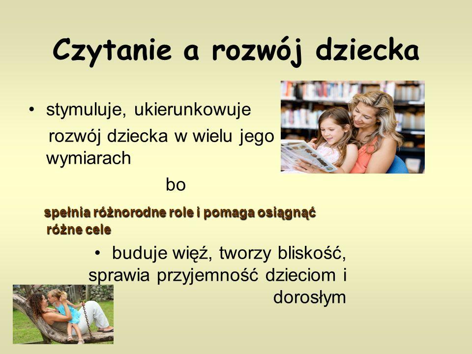 Czytanie a rozwój dziecka stymuluje, ukierunkowuje rozwój dziecka w wielu jego wymiarach bo spełnia różnorodne role i pomaga osiągnąć różne cele buduje więź, tworzy bliskość, sprawia przyjemność dzieciom i dorosłym
