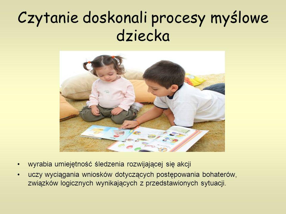 Czytanie doskonali procesy myślowe dziecka wyrabia umiejętność śledzenia rozwijającej się akcji uczy wyciągania wniosków dotyczących postępowania bohaterów, związków logicznych wynikających z przedstawionych sytuacji.