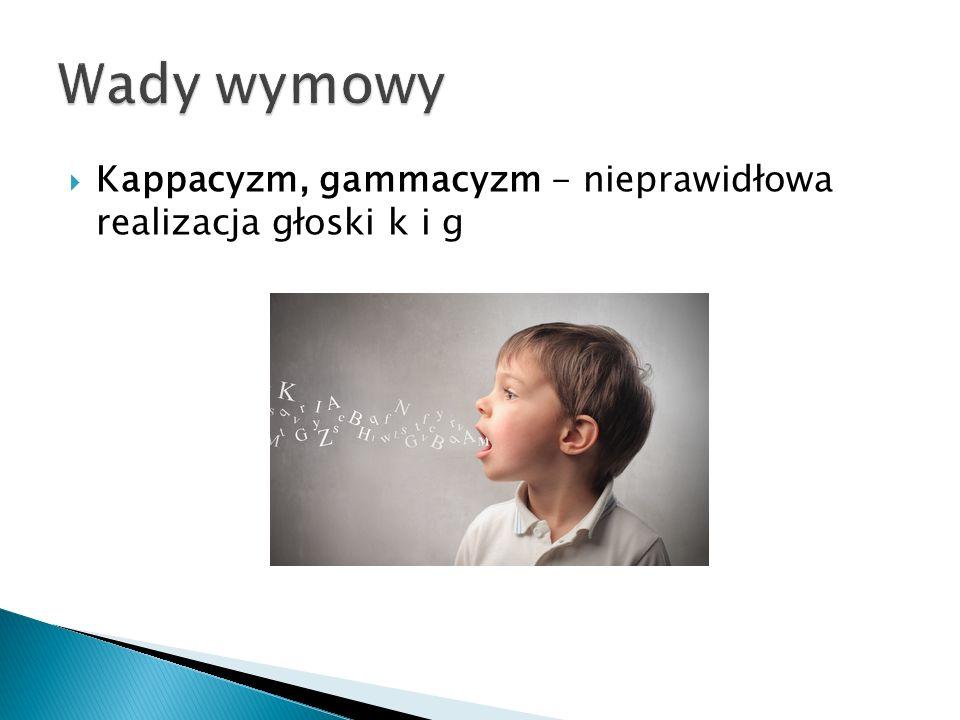  Kappacyzm, gammacyzm - nieprawidłowa realizacja głoski k i g
