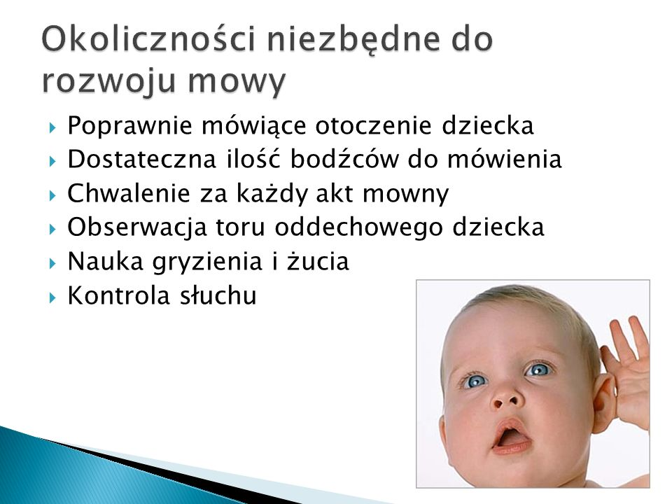  Poprawnie mówiące otoczenie dziecka  Dostateczna ilość bodźców do mówienia  Chwalenie za każdy akt mowny  Obserwacja toru oddechowego dziecka  Nauka gryzienia i żucia  Kontrola słuchu