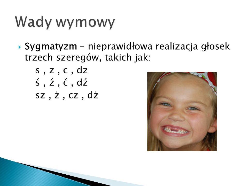  Sygmatyzm - nieprawidłowa realizacja głosek trzech szeregów, takich jak: s, z, c, dz ś, ź, ć, dź sz, ż, cz, dż