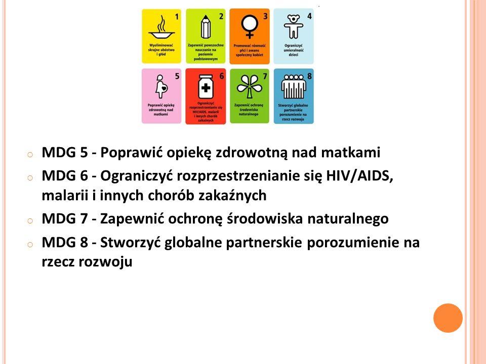 o MDG 5 - Poprawić opiekę zdrowotną nad matkami o MDG 6 - Ograniczyć rozprzestrzenianie się HIV/AIDS, malarii i innych chorób zakaźnych o MDG 7 - Zapewnić ochronę środowiska naturalnego o MDG 8 - Stworzyć globalne partnerskie porozumienie na rzecz rozwoju