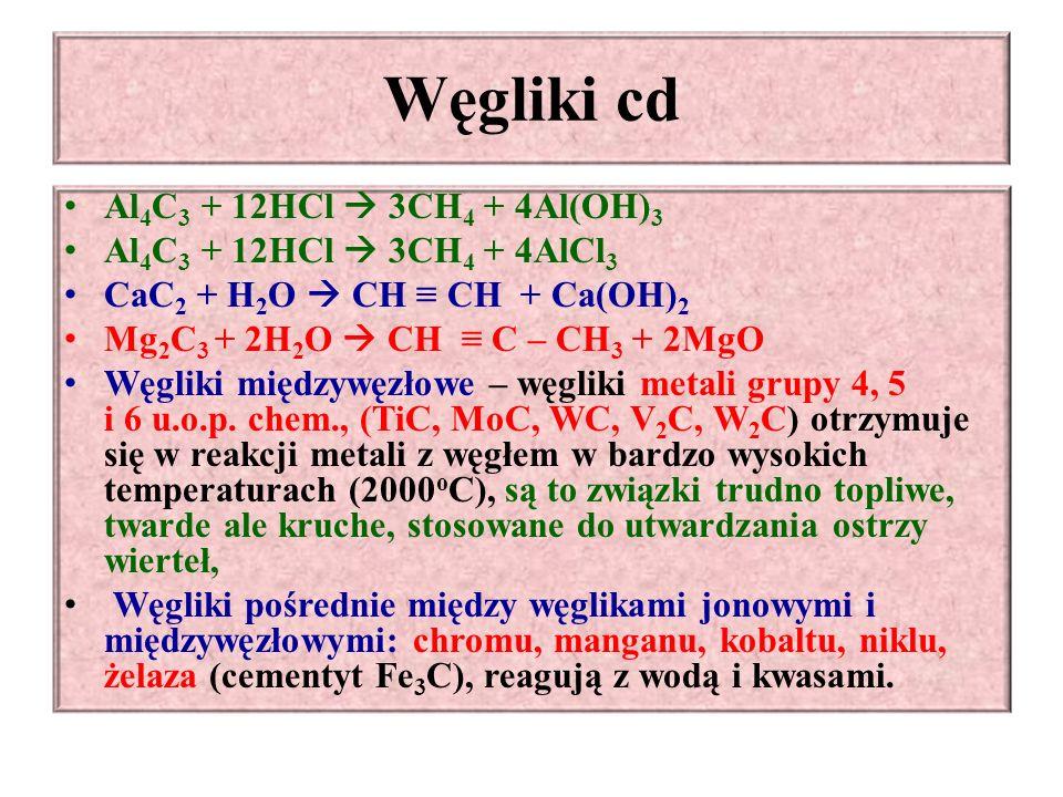 Węgliki cd Al 4 C 3 + 12HCl  3CH 4 + 4Al(OH) 3 Al 4 C 3 + 12HCl  3CH 4 + 4AlCl 3 CaC 2 + H 2 O  CH ≡ CH + Ca(OH) 2 Mg 2 C 3 + 2H 2 O  CH ≡ C – CH 3 + 2MgO Węgliki międzywęzłowe – węgliki metali grupy 4, 5 i 6 u.o.p.
