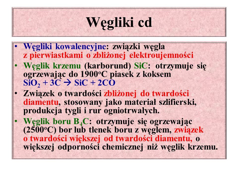 Węgliki cd Węgliki kowalencyjne: związki węgla z pierwiastkami o zbliżonej elektroujemności Węglik krzemu (karborund) SiC: otrzymuje się ogrzewając do 1900 o C piasek z koksem SiO 2 + 3C  SiC + 2CO Związek o twardości zbliżonej do twardości diamentu, stosowany jako materiał szlifierski, produkcja tygli i rur ogniotrwałych.